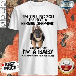 Funny Im Telling You Im Not A German Shepherd My Mom Said Im A Baby Shirt