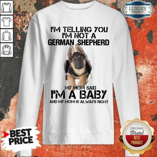 Funny Im Telling You Im Not A German Shepherd My Mom Said Im A Baby Sweatshirt