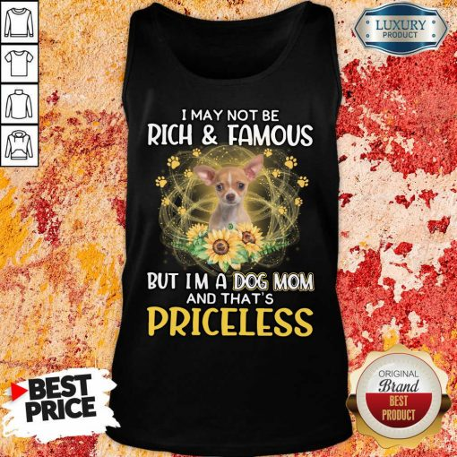 Hot Chihuahua I May Not be Rich And Famous But I'm A Dog Mom And That's Priceless Tank Top