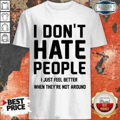 Nice I Don't Hate People I Just Feel Better When They're Not Around Shirt