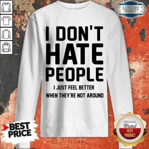 Nice I Don't Hate People I Just Feel Better When They're Not Around Sweatshirt