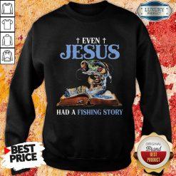 Original Even Jesus Had A Fishing Story Sweatshirt