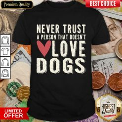 Pretty Never Trust A Person That Doesn't Love Dog Shirt
