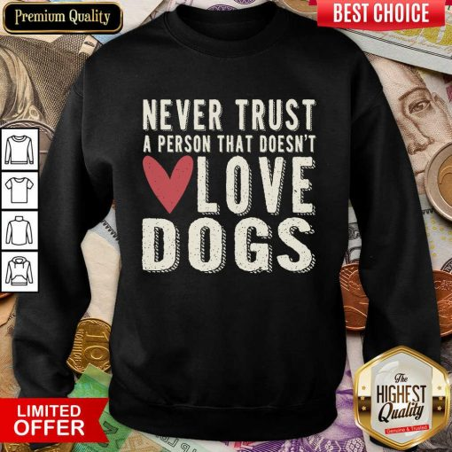 Pretty Never Trust A Person That Doesn't Love Dog Sweatshirt
