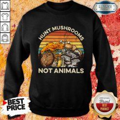 Hot Hunt Mushrooms Not Animals Sweatshirt