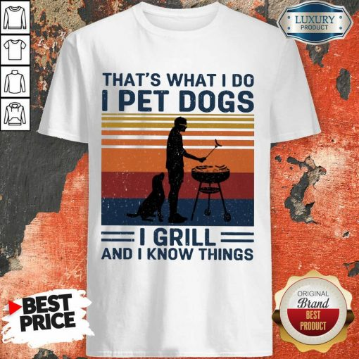 Hot I Pet Dogs I Grill And I Know Things Shirt