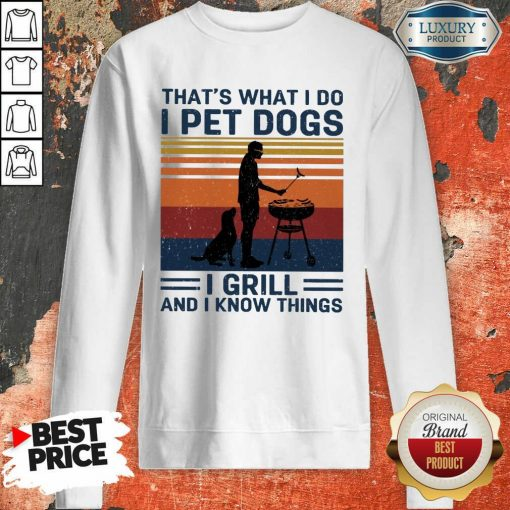 Hot I Pet Dogs I Grill And I Know Things Sweatshirt