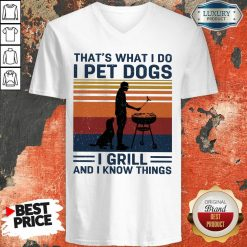 Hot I Pet Dogs I Grill And I Know Things V-neck