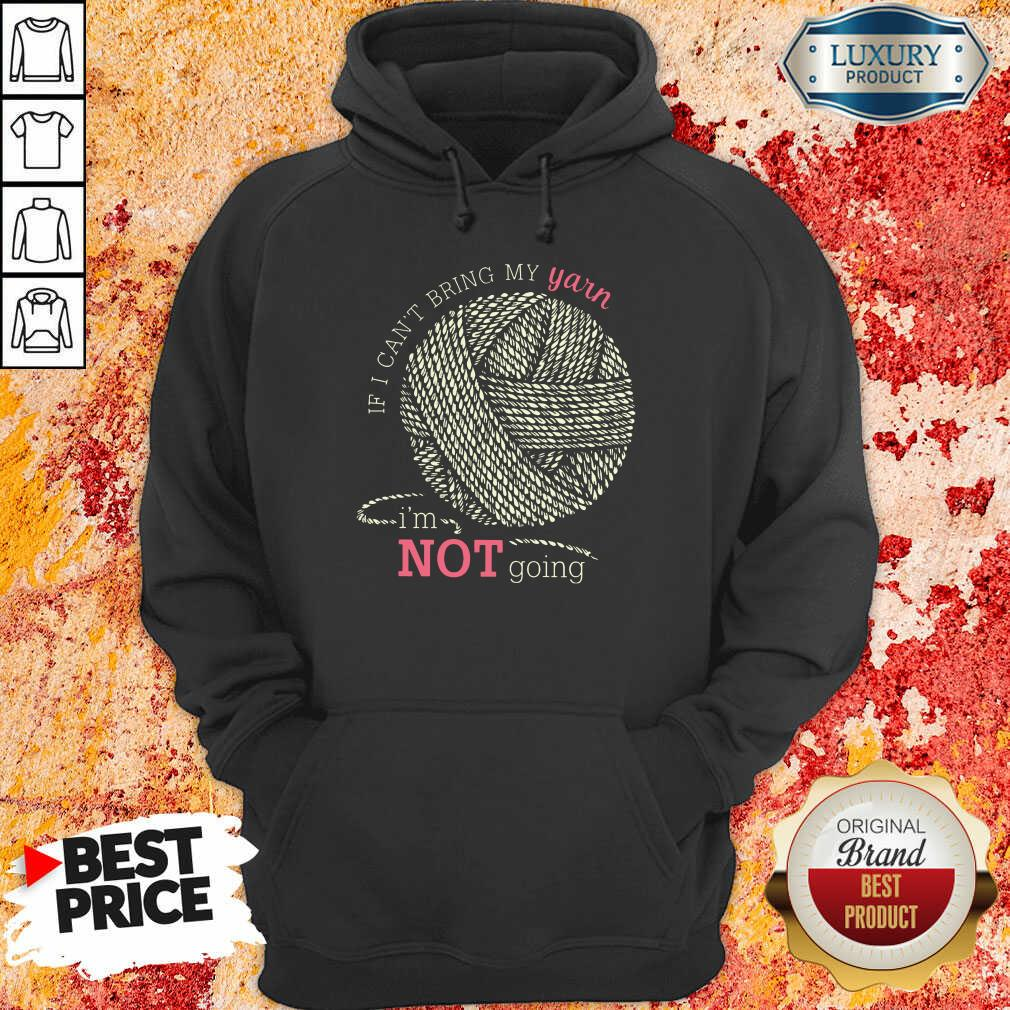 Hot If I Can'T Bring My Yarn Im Not Going Hoodie