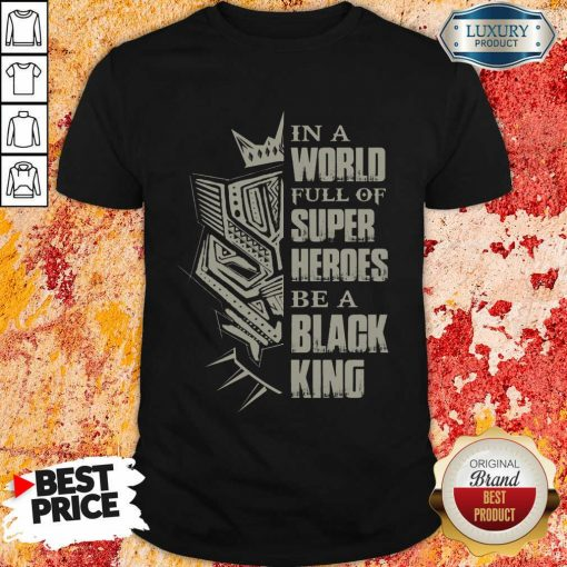 Hot In A World Full Of Super Heroes Be A Black King Shirt
