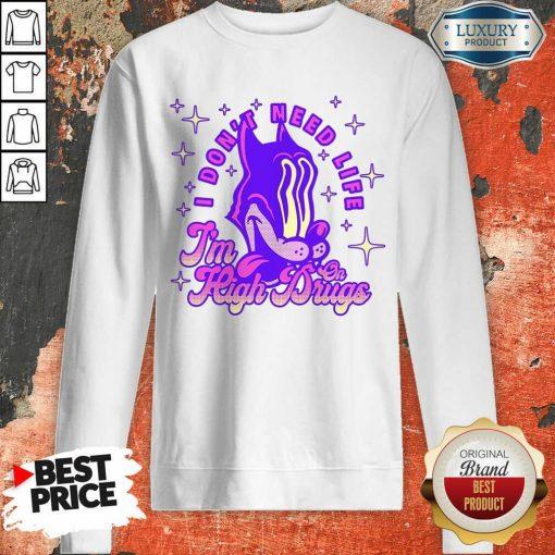 Top I Don't Need Life I'M High On Drugs Sweatshirt