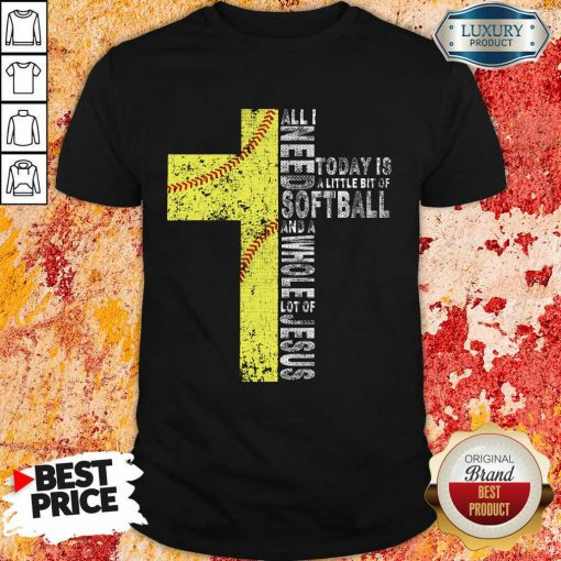 Vip All I Need Today Is A little Bit Of Softball Apparel Shirt